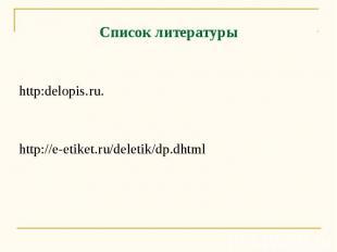 Список литературы http:delopis.ru. http://e-etiket.ru/deletik/dp.dhtml