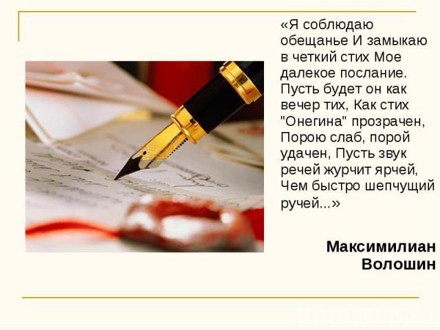 «Я соблюдаю обещанье И замыкаю в четкий стих Мое далекое послание. Пусть будет он как вечер тих, Как стих
