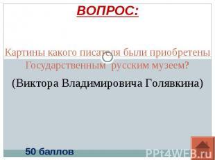 ВОПРОС: Картины какого писателя были приобретены Государственным русским музеем?