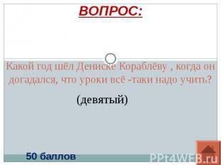 ВОПРОС: Какой год шёл Дениске Кораблёву , когда он догадался, что уроки всё -так