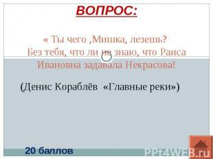 ВОПРОС: « Ты чего ,Мишка, лезешь? Без тебя, что ли не знаю, что Раиса Ивановна з