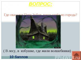 ВОПРОС: Где оказался Петя Зубов, когда ушёл из города?( В лесу, в избушке, где ж