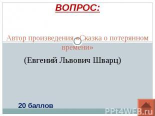 ВОПРОС: Автор произведения «Сказка о потерянном вре(Евгений Львович Шварц) мени»
