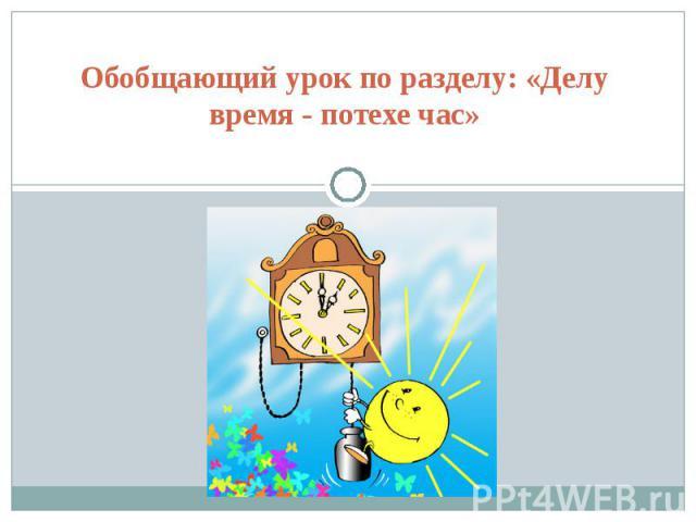 Обобщающий урок по разделу: «Делу время - потехе час»
