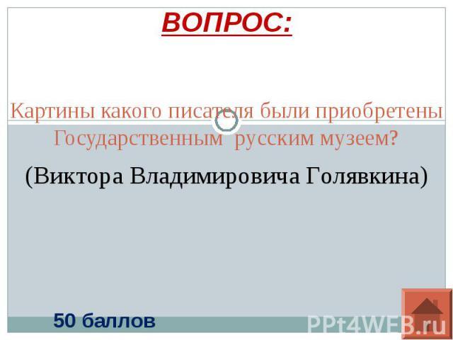 ВОПРОС: Картины какого писателя были приобретены Государственным русским музеем?(Виктора Владимировича Голявкина)