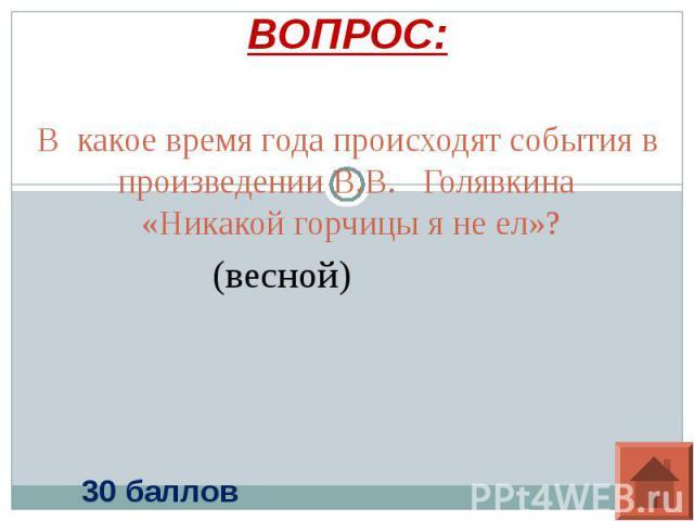ВОПРОС: В какое время года происходят события в произведении В.В. Голявкина «Никакой горчицы я не ел»?(весной)