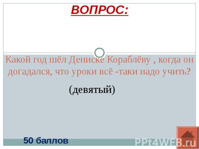 ВОПРОС: Какой год шёл Дениске Кораблёву , когда он догадался, что уроки всё -таки надо учить?(девятый)