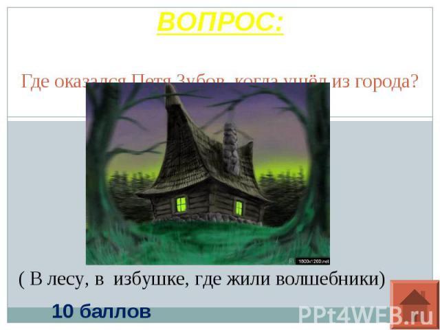 ВОПРОС: Где оказался Петя Зубов, когда ушёл из города?( В лесу, в избушке, где жили волшебники)