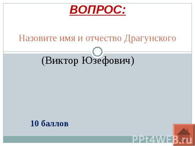 ВОПРОС: Назовите имя и отчество Драгунского(Виктор Юзефович)