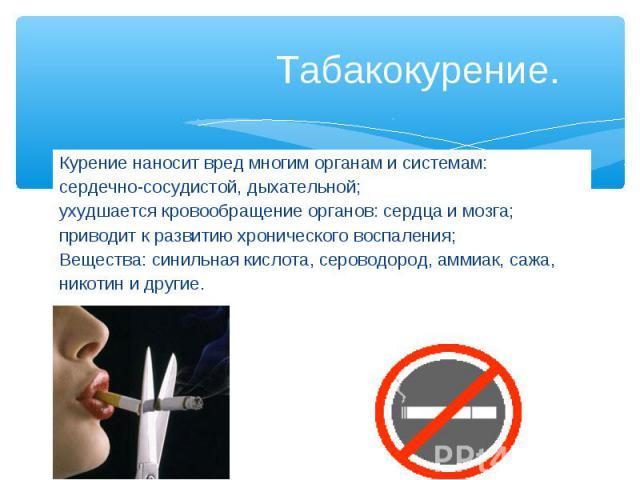 Табакокурение. Курение наносит вред многим органам и системам: сердечно-сосудистой, дыхательной; ухудшается кровообращение органов: сердца и мозга; приводит к развитию хронического воспаления; Вещества: синильная кислота, сероводород, аммиак, сажа, …