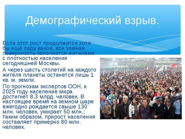 Демографический взрыв. Если этот рост продолжится хотя бы ещё пару веков, вся земная поверхность заполнится жителями с плотностью населения сегодняшней Москвы. А через шесть столетий на каждого жителя планеты останется лишь 1 кв. м. земли. По прогно…
