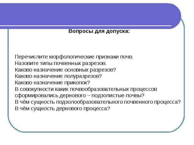 Вопросы для допуска: Перечислите морфологические признаки почв. Назовите типы почвенных разрезов. Каково назначение основных разрезов? Каково назначение полуразрезов? Каково назначение прикопок? В совокупности каких почвообразовательных процессов сф…