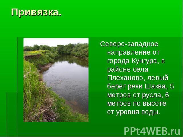 Привязка. Северо-западное направление от города Кунгура, в районе села Плеханово, левый берег реки Шаква, 5 метров от русла, 6 метров по высоте от уровня воды.