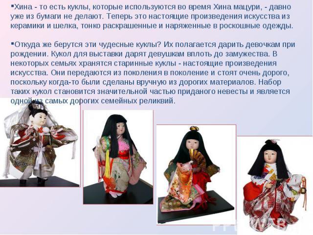 Хина - то есть куклы, которые используются во время Хина мацури, - давно уже из бумаги не делают. Теперь это настоящие произведения искусства из керамики и шелка, тонко раскрашенные и наряженные в роскошные одежды. Откуда же берутся эти чудесные кук…