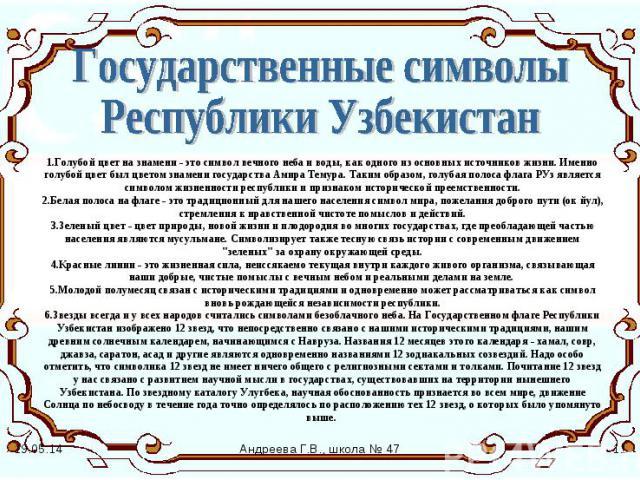 Государственные символы Республики Узбекистан 1.Голубой цвет на знамени - это символ вечного неба и воды, как одного из основных источников жизни. Именно голубой цвет был цветом знамени государства Амира Темура. Таким образом, голубая полоса флага Р…