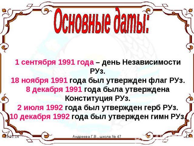 Основные даты: 1 сентября 1991 года – день Независимости РУз. 18 ноября 1991 года был утвержден флаг РУз. 8 декабря 1991 года была утверждена Конституция РУз. 2 июля 1992 года был утвержден герб РУз. 10 декабря 1992 года был утвержден гимн РУз.