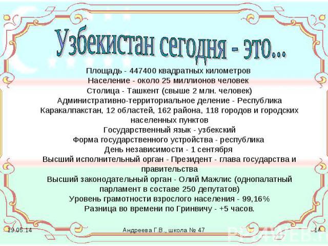 Узбекистан сегодня - это... Площадь - 447400 квадратных километров Население - около 25 миллионов человек Столица - Ташкент (свыше 2 млн. человек) Административно-территориальное деление - Республика Каракалпакстан, 12 областей, 162 района, 118 горо…