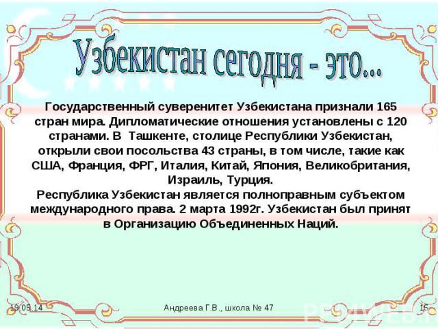 Узбекистан сегодня - это... Государственный суверенитет Узбекистана признали 165 стран мира. Дипломатические отношения установлены с 120 странами. В Ташкенте, столице Республики Узбекистан, открыли свои посольства 43 страны, в том числе, такие как С…