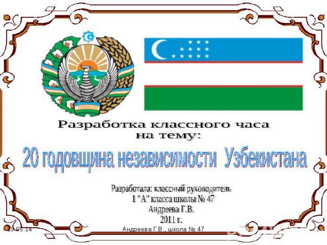 Разработка классного часа на тему: 20 годовщина независимости Узбекистана Разработала: классный руководитель 1