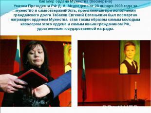 Кавалер ордена Мужества (посмертно) Указом Президента РФ Д.А.Медведева от 20 я