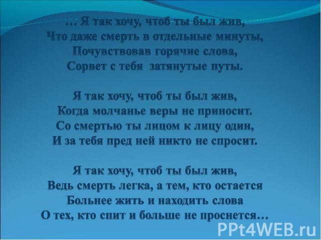 … Я так хочу, чтоб ты был жив, Что даже смерть в отдельные минуты, Почувствовав горячие слова, Сорвет с тебя затянутые путы.  Я так хочу, чтоб ты был жив, Когда молчанье веры не приносит. Со смертью ты лицом к лицу один, И за тебя пред ней никто не…