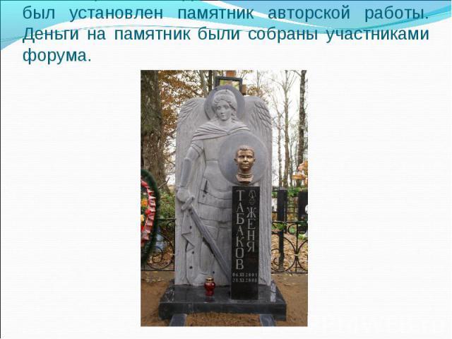 15 октября 2009 года на могиле Жени Табакова был установлен памятник авторской работы. Деньги на памятник были собраны участниками форума.