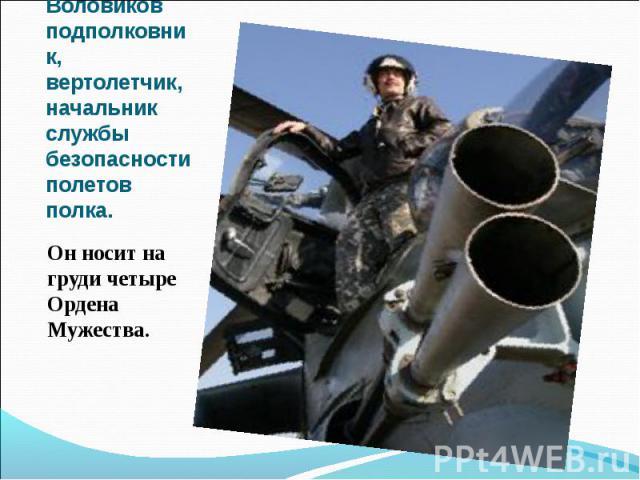 Андрей Воловиков подполковник, вертолетчик, начальник службы безопасности полетов полка.Он носит на груди четыре Ордена Мужества.