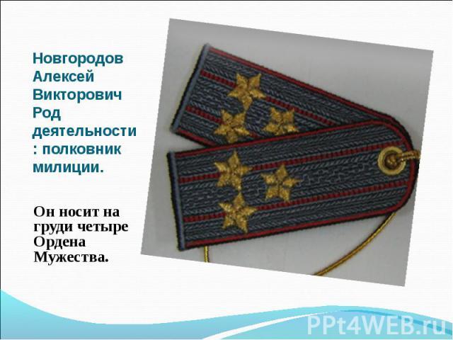 Новгородов Алексей Викторович Род деятельности: полковник милиции. Он носит на груди четыре Ордена Мужества.