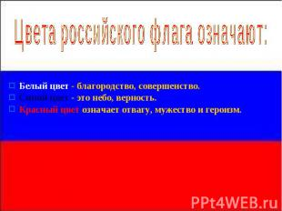 Цвета российского флага означают: Белый цвет - благородство, совершенство. Синий