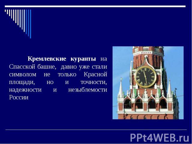 Кремлевские куранты Кремлевские куранты на Спасской башне, давно уже стали символом не только Красной площади, но и точности, надежности и незыблемости России