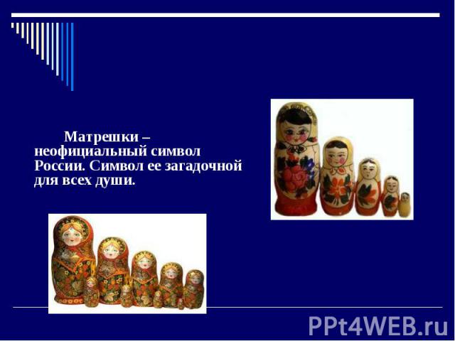 Матрешки Матрешки – неофициальный символ России. Символ ее загадочной для всех души.