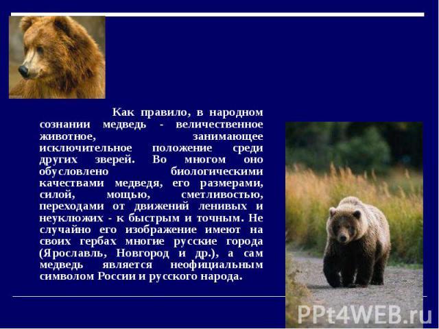 Медведь. Как правило, в народном сознании медведь - величественное животное, занимающее исключительное положение среди других зверей. Во многом оно обусловлено биологическими качествами медведя, его размерами, силой, мощью, сметливостью, переходами …