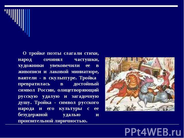 Тройка. О тройке поэты слагали стихи, народ сочинял частушки, художники увековечили ее в живописи и лаковой миниатюре, ваятели - в скульптуре. Тройка превратилась в достойный символ России, олицетворяющий русскую удалую и загадочную душу. Тройка - с…