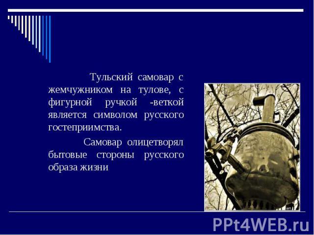 Самовар. Тульский самовар с жемчужником на тулове, с фигурной ручкой -веткой является символом русского гостеприимства. Самовар олицетворял бытовые стороны русского образа жизни