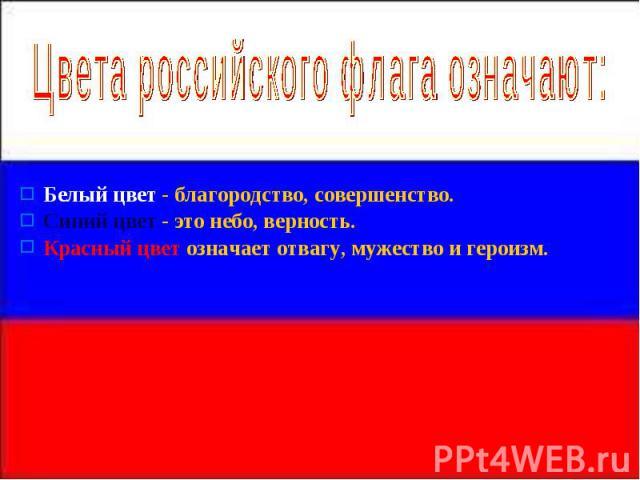 Цвета российского флага означают: Белый цвет - благородство, совершенство. Синий цвет - это небо, верность. Красный цвет означает отвагу, мужество и героизм.
