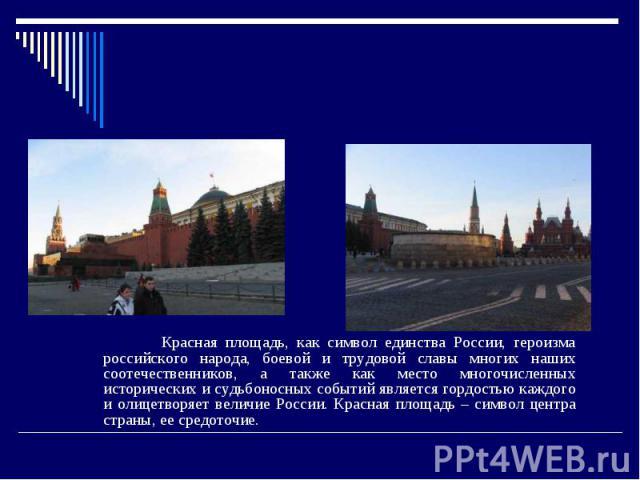 Красная площадь. Красная площадь, как символ единства России, героизма российского народа, боевой и трудовой славы многих наших соотечественников, а также как место многочисленных исторических и судьбоносных событий является гордостью каждого и олиц…