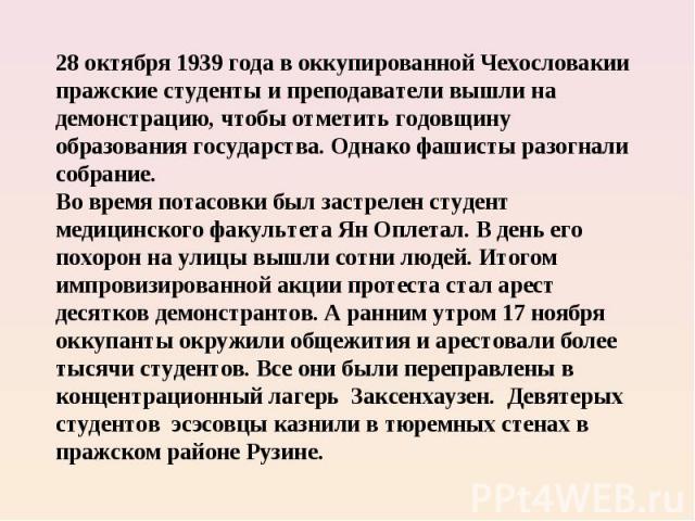 28 октября 1939 года в оккупированной Чехословакии пражские студенты и преподаватели вышли на демонстрацию, чтобы отметить годовщину образования государства. Однако фашисты разогнали собрание. Во время потасовки был застрелен студент медицинского фа…