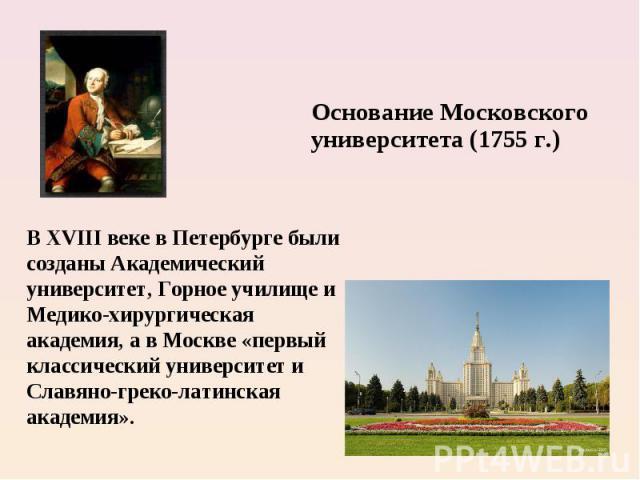 Основание Московского университета (1755 г.) В XVIII веке в Петербурге были созданы Академический университет, Горное училище и Медико-хирургическая академия, а в Москве «первый классический университет и Славяно-греко-латинская академия».