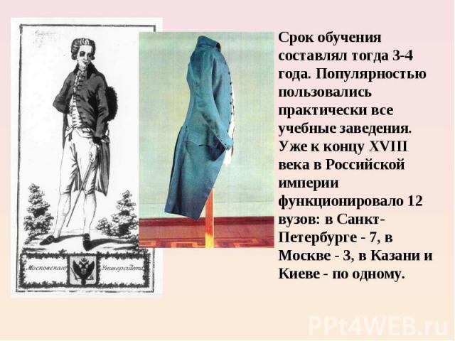 Срок обучения составлял тогда 3-4 года. Популярностью пользовались практически все учебные заведения. Уже к концу XVIII века в Российской империи функционировало 12 вузов: в Санкт- Петербурге - 7, в Москве - 3, в Казани и Киеве - по одному.