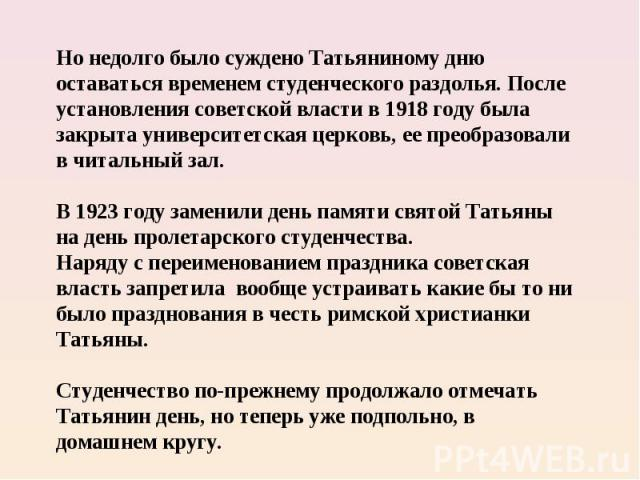 Но недолго было суждено Татьяниному дню оставаться временем студенческого раздолья. После установления советской власти в 1918 году была закрыта университетская церковь, ее преобразовали в читальный зал. В 1923 году заменили день памяти святой Татья…