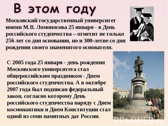 В этом году Московский государственный университет имени М.В. Ломоносова 25 января - в День российского студенчества – отметит не только 256 лет со дня основания, но и 300-летие со дня рождения своего знаменитого основателя. С 2005 года 25 января - …