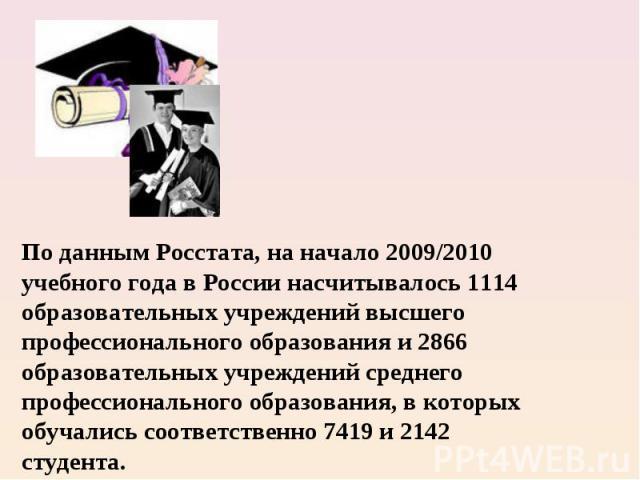 По данным Росстата, на начало 2009/2010 учебного года в России насчитывалось 1114 образовательных учреждений высшего профессионального образования и 2866 образовательных учреждений среднего профессионального образования, в которых обучались соответс…
