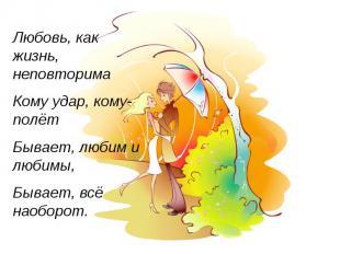 Любовь, как жизнь, неповторима Кому удар, кому-полёт Бывает, любим и любимы, Быв