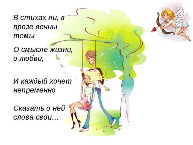 В стихах ли, в прозе вечны темы О смысле жизни, о любви, И каждый хочет непременно Сказать о ней слова свои…