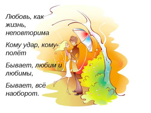 Любовь, как жизнь, неповторима Кому удар, кому-полёт Бывает, любим и любимы, Бывает, всё наоборот.