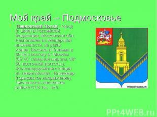 Мой край – Подмосковье Павловский Посад - город (с 1844) в Российской Федерации