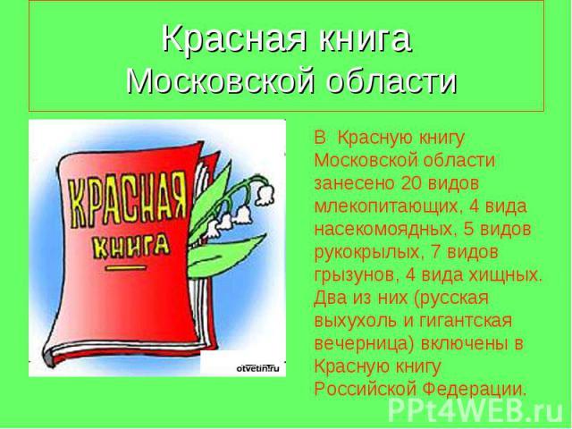 Красная книга Московской области В Красную книгу Московской области занесено 20 видов млекопитающих, 4 вида насекомоядных, 5 видов рукокрылых, 7 видов грызунов, 4 вида хищных. Два из них (русская выхухоль и гигантская вечерница) включены в Красную к…