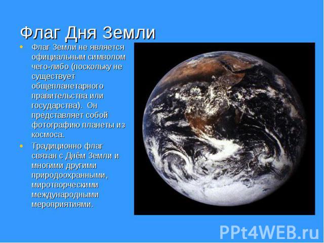 Флаг Дня Земли Флаг Земли не является официальным символом чего-либо (поскольку не существует общепланетарного правительства или государства). Он представляет собой фотографию планеты из космоса. Традиционно флаг связан с Днём Земли и многими другим…
