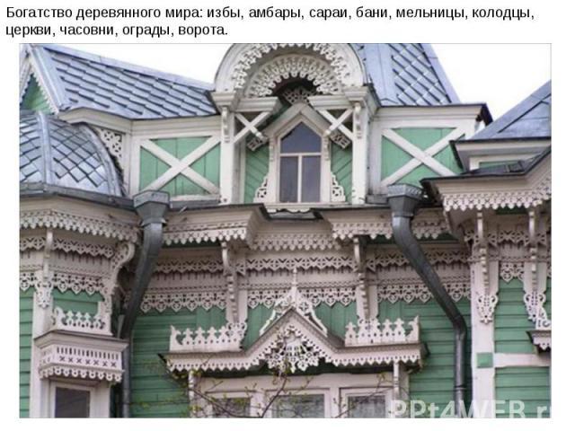 Богатство деревянного мира: избы, амбары, сараи, бани, мельницы, колодцы, церкви, часовни, ограды, ворота.