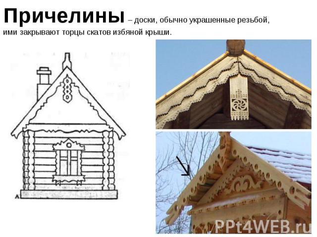 Причелины – доски, обычно украшенные резьбой, ими закрывают торцы скатов избяной крыши.